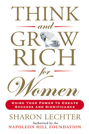 Think and Grow Rich for Women Using Your Power to Create Success and Significance  by Sharon Lechter