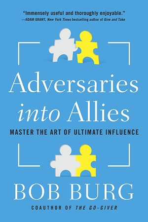 Adversaries into Allies Master the Art of Ultimate Influence  Written by Bob Burg