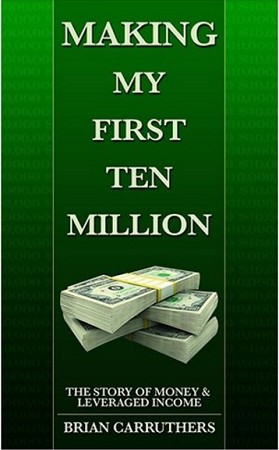 Making My First Ten Million: The Story of Money and Leveraged Income by Brian Carruthers