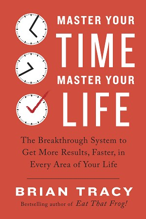 Master Your Time, Master Your Life The Breakthrough System to Get More Results, Faster, in Every Area of Your Life