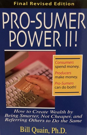 Pro-Sumer Power II ! by Bill Quain, Ph.D. ( How to Create Wealth by Being Smarter, Not Cheaper, and Referring Others to Do the Same )